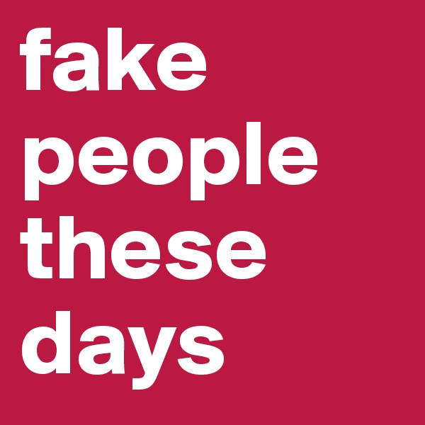 fake people these days