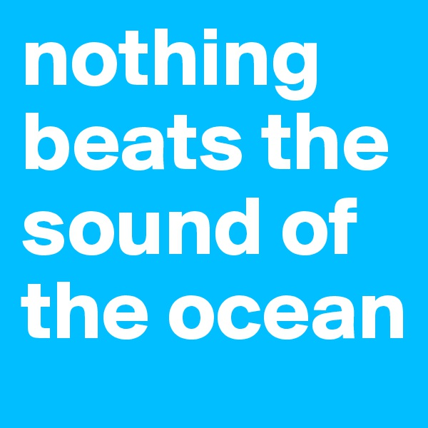 nothing beats the sound of the ocean