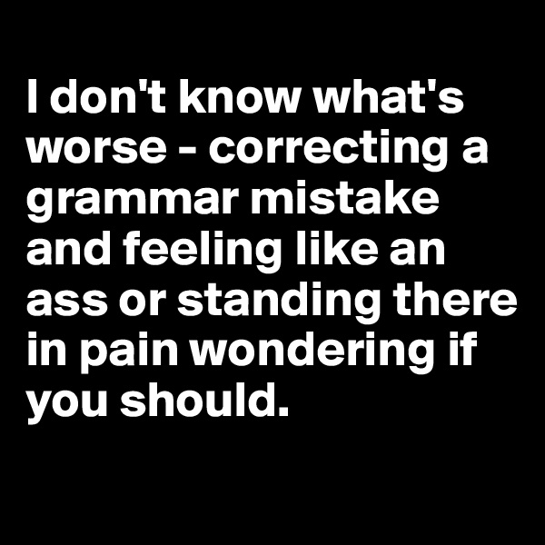 I don't know what's worse - correcting a grammar mistake and feeling like an ass or standing there in pain wondering if you should.