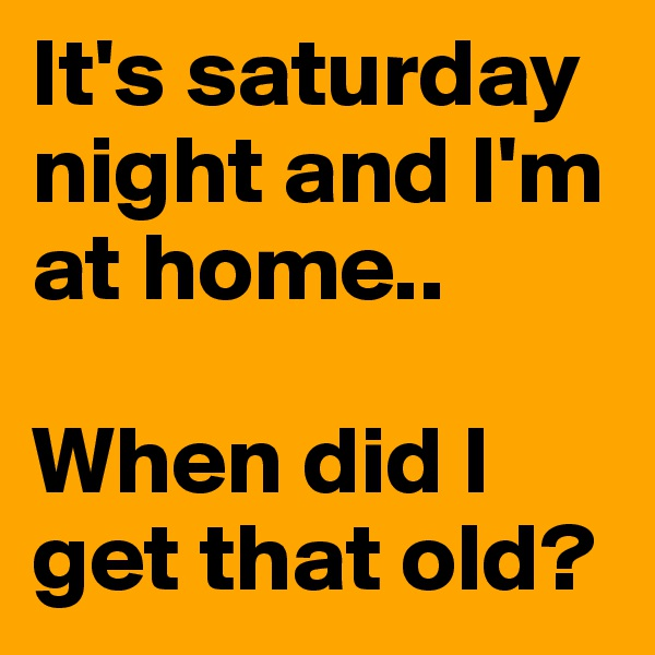 It's saturday night and I'm at home..  When did I get that old?