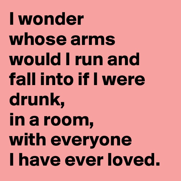 I wonder whose arms would I run and fall into if I were drunk,  in a room, with everyone I have ever loved.