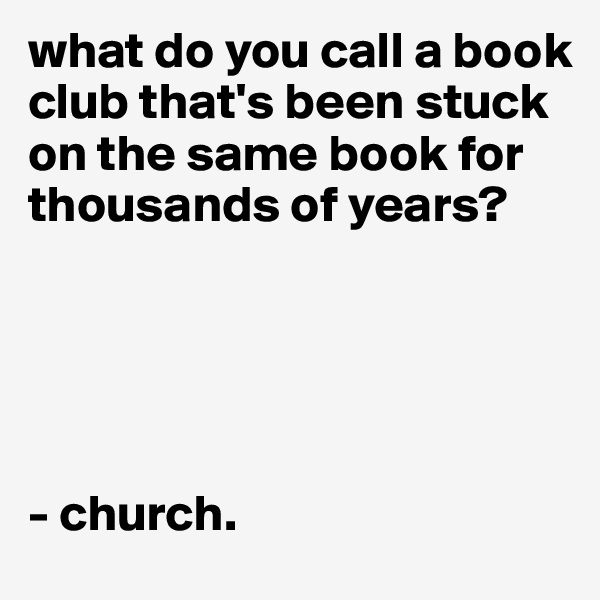 what do you call a book club that's been stuck on the same book for  thousands of years?      - church.