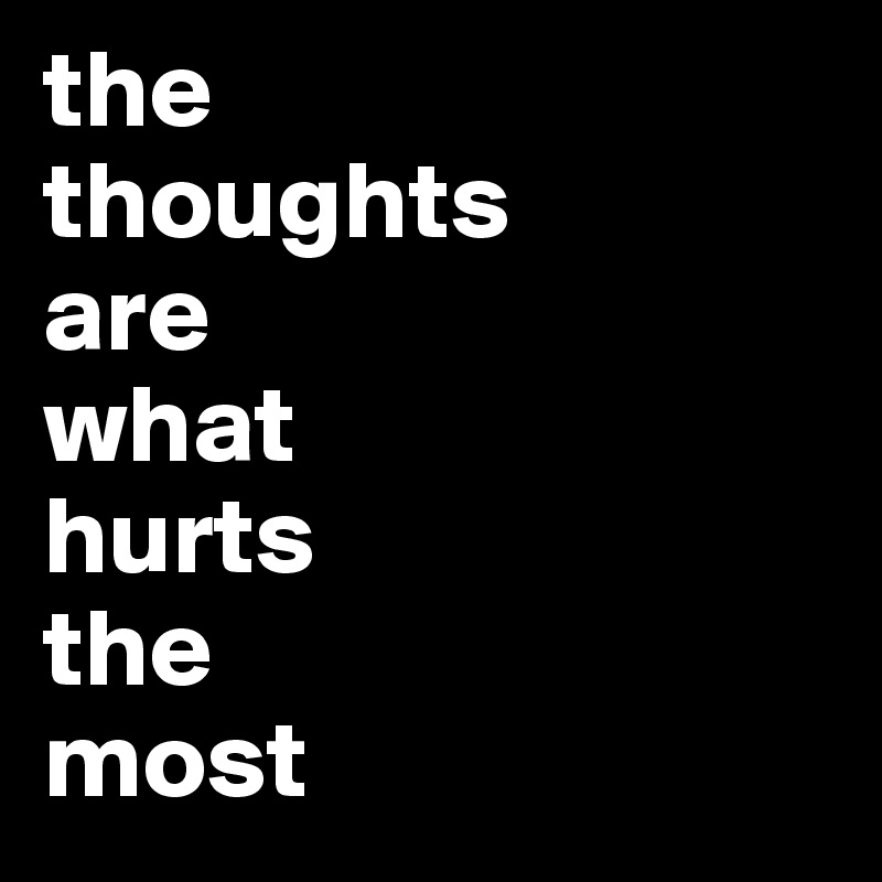 the  thoughts  are  what  hurts  the  most