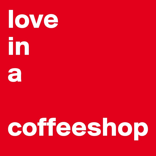 love  in a   coffeeshop