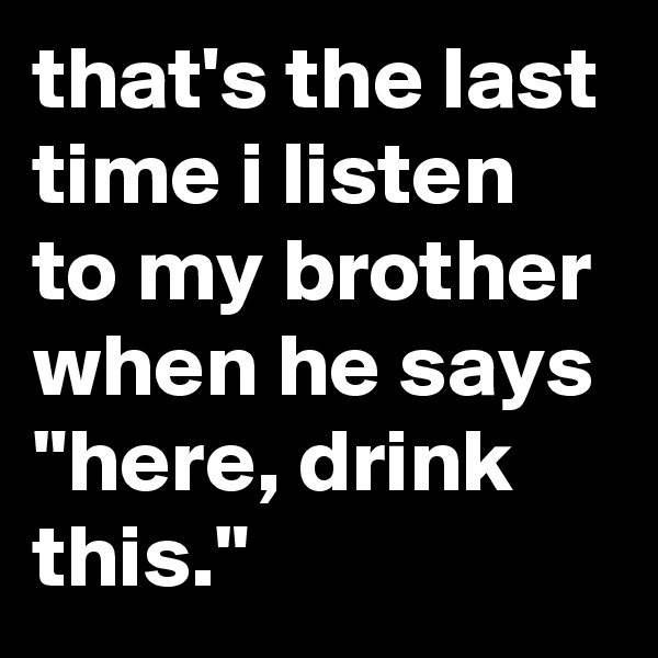 """that's the last time i listen to my brother when he says """"here, drink this."""""""