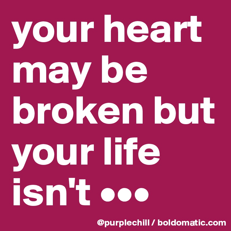 your heart may be broken but your life isn't •••