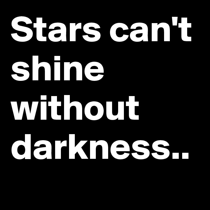 Stars can't shine without darkness..