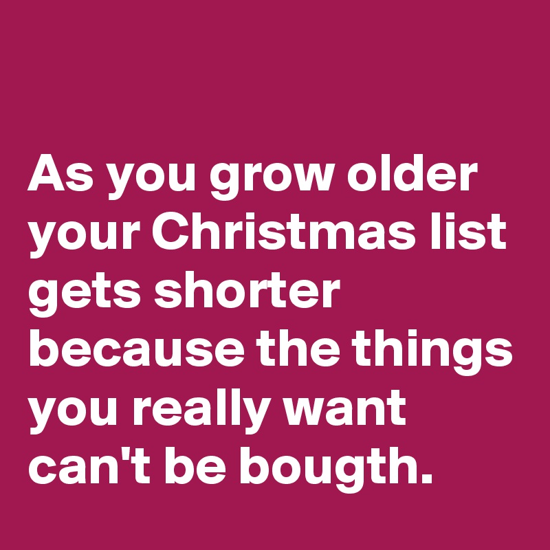 As you grow older  your Christmas list gets shorter because the things  you really want can't be bougth.