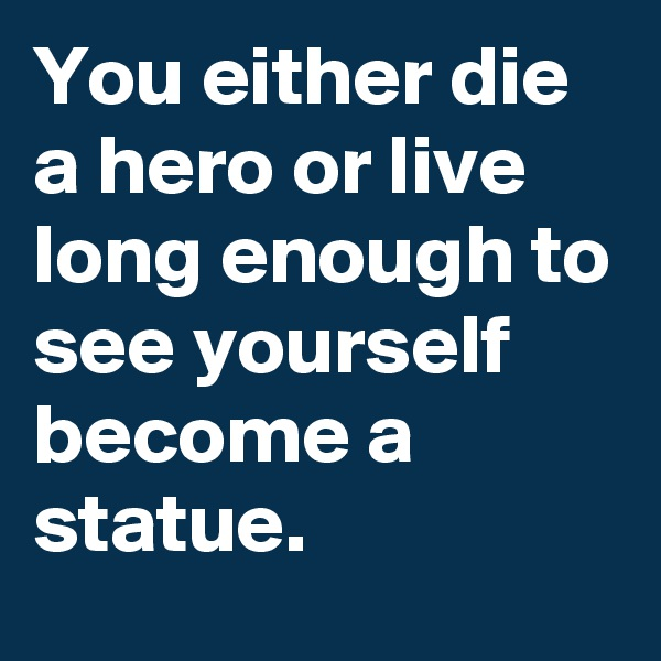 You either die a hero or live long enough to see yourself become a statue.