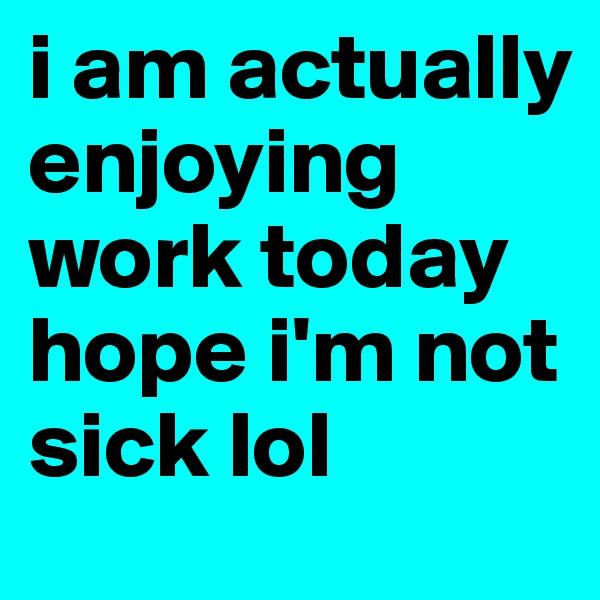 i am actually enjoying work today hope i'm not sick lol