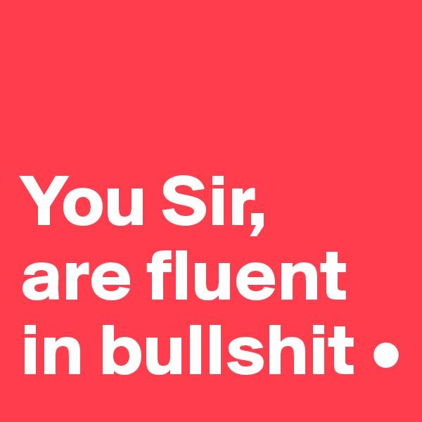 You Sir, are fluent in bullshit •