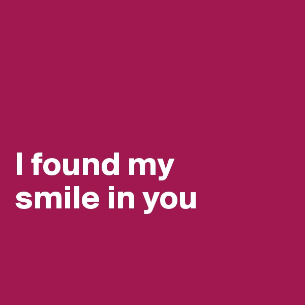 I found my  smile in you