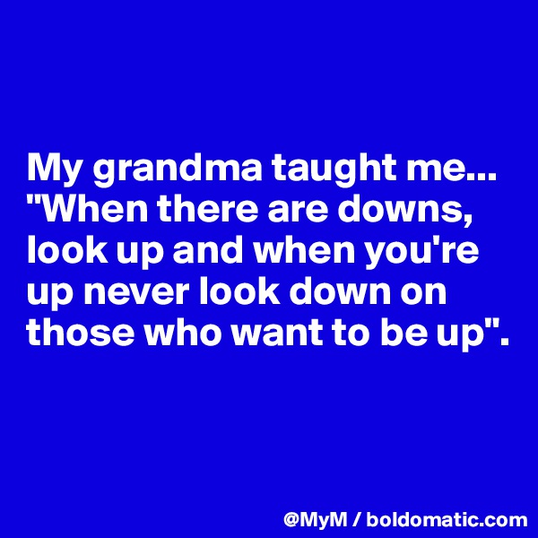"""My grandma taught me... """"When there are downs, look up and when you're up never look down on those who want to be up""""."""