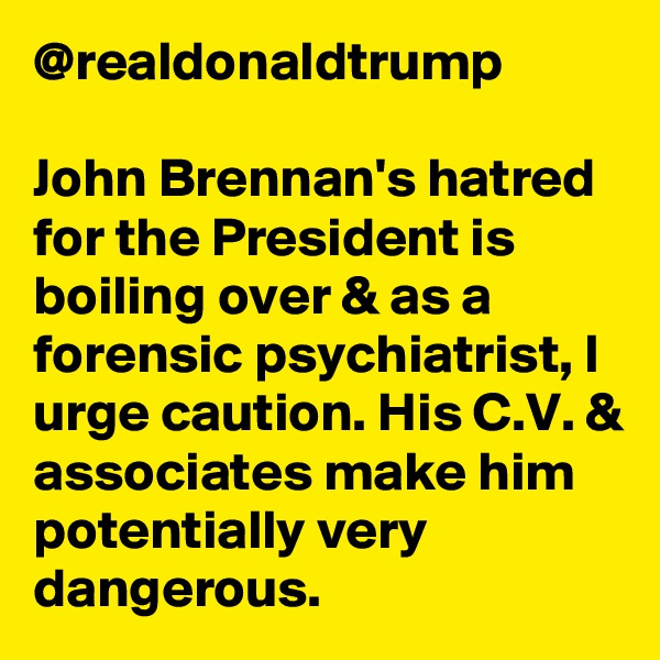 @realdonaldtrump  John Brennan's hatred for the President is boiling over & as a forensic psychiatrist, I urge caution. His C.V. & associates make him potentially very dangerous.