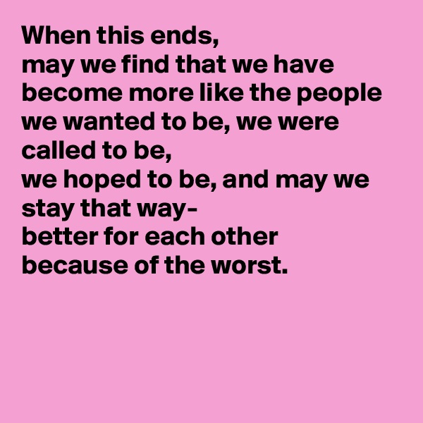 When this ends,  may we find that we have become more like the people we wanted to be, we were called to be, we hoped to be, and may we stay that way- better for each other because of the worst.