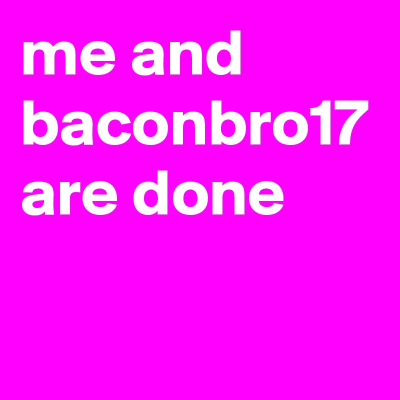 me and baconbro17 are done