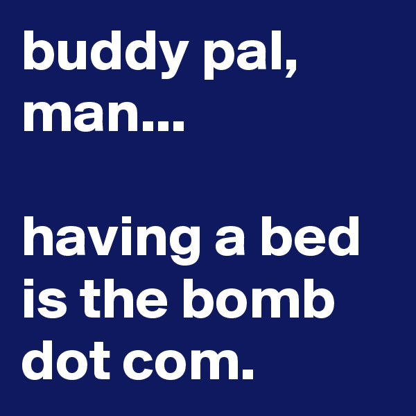 buddy pal, man...  having a bed is the bomb dot com.