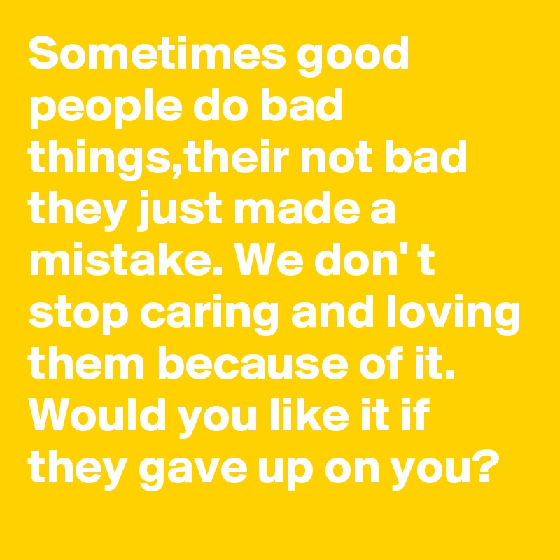 Quotes About People Who Notice: Sometimes Good People Do Bad Things,their Not Bad They