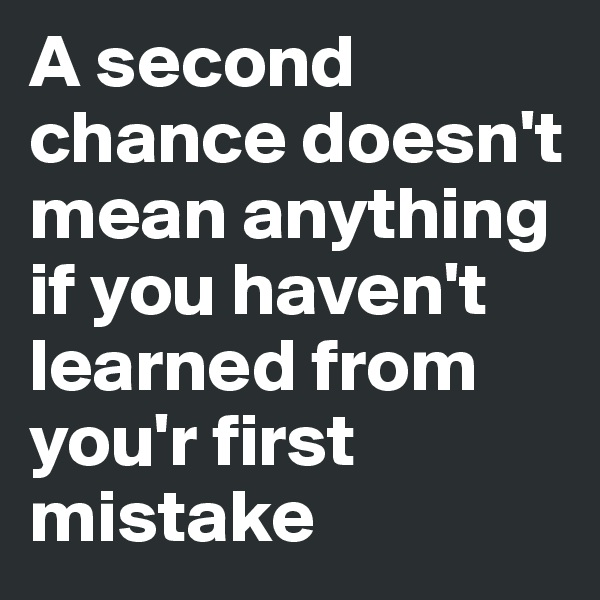 A second chance doesn't mean anything if you haven't learned from you'r first mistake