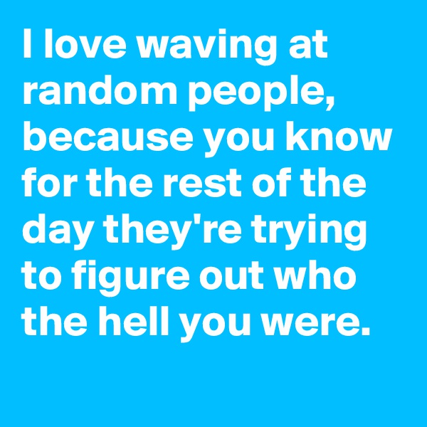 I love waving at random people,  because you know for the rest of the day they're trying to figure out who the hell you were.
