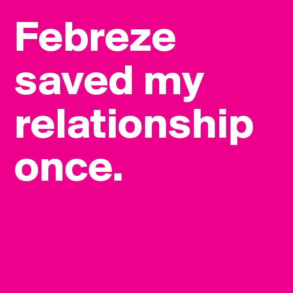 Febreze saved my relationship once.