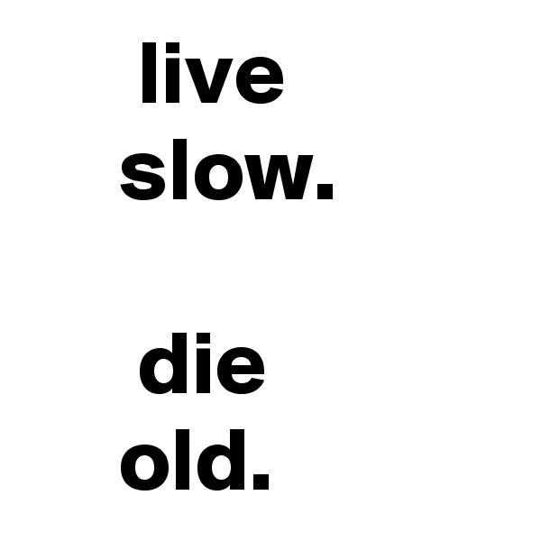 live      slow.        die       old.