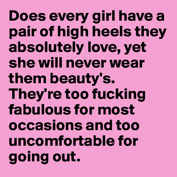 Does every girl have a pair of high heels they absolutely love, yet she will never wear them beauty's. They're too fucking fabulous for most occasions and too uncomfortable for going out.