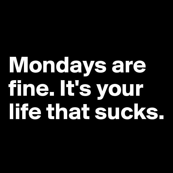 Mondays are fine. It's your life that sucks.