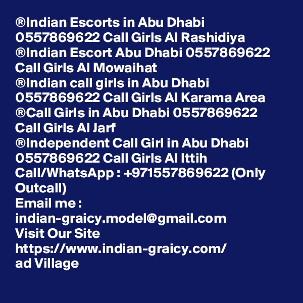 ®Indian Escorts in Abu Dhabi 0557869622 Call Girls Al Rashidiya ®Indian Escort Abu Dhabi 0557869622 Call Girls Al Mowaihat ®Indian call girls in Abu Dhabi 0557869622 Call Girls Al Karama Area ®Call Girls in Abu Dhabi 0557869622 Call Girls Al Jarf ®Independent Call Girl in Abu Dhabi 0557869622 Call Girls Al Ittih Call/WhatsApp : +971557869622 (Only Outcall) Email me : indian-graicy.model@gmail.com Visit Our Site https://www.indian-graicy.com/ ad Village