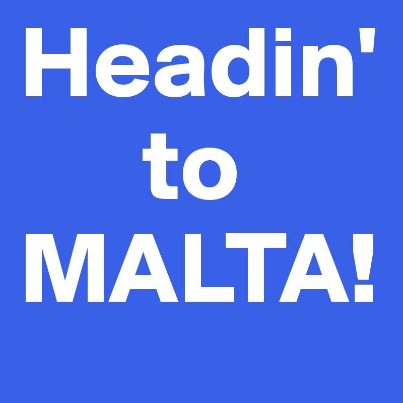 Headin'       to MALTA!