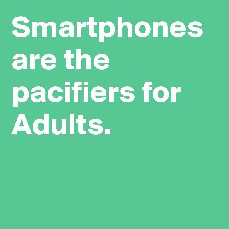 Smartphones are the pacifiers for Adults.