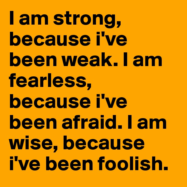 I am strong, because i've been weak. I am fearless, because i've been afraid. I am wise, because i've been foolish.