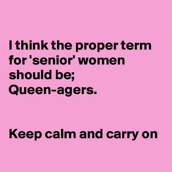 I think the proper term for 'senior' women should be; Queen-agers.   Keep calm and carry on