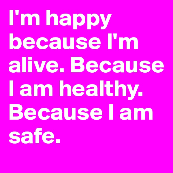 I'm happy because I'm alive. Because I am healthy. Because I am safe.