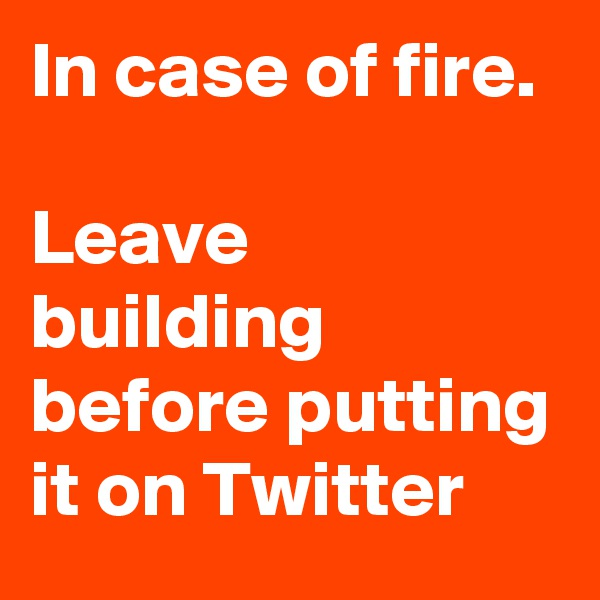 In case of fire.   Leave building before putting it on Twitter