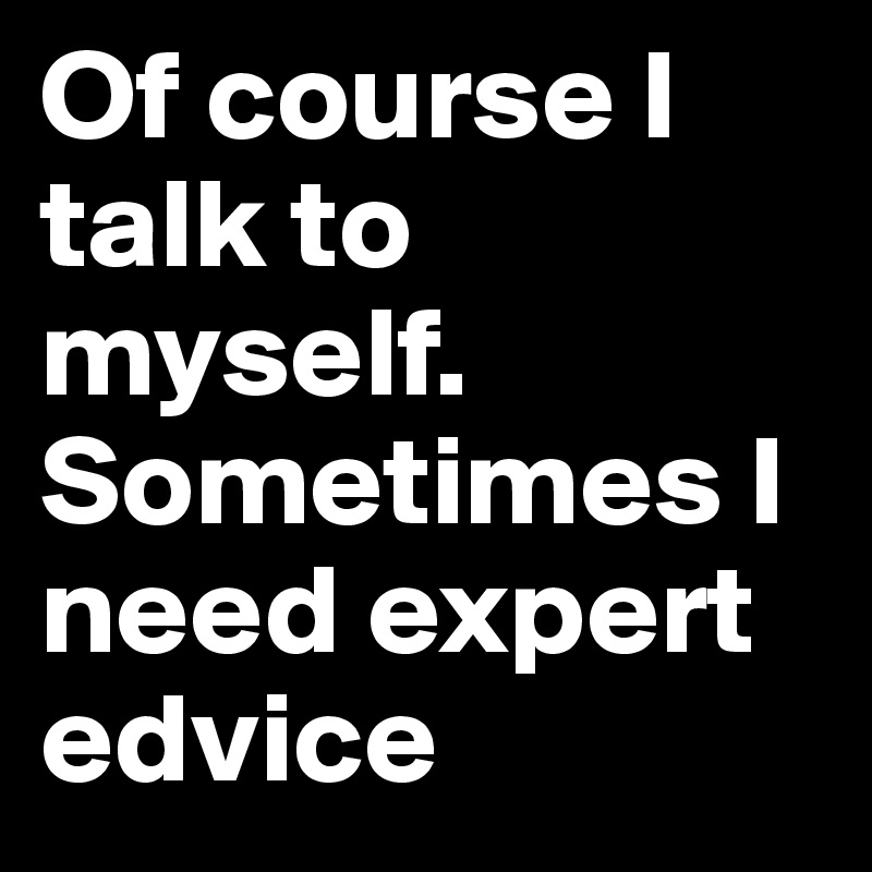 Of course I talk to myself. Sometimes I need expert edvice