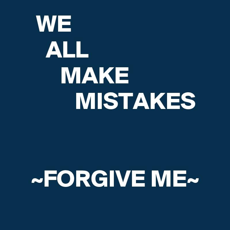 WE        ALL           MAKE              MISTAKES       ~FORGIVE ME~