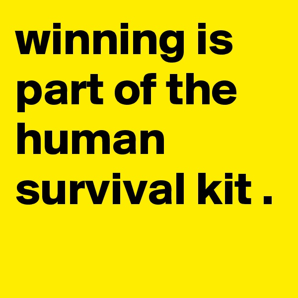 winning is part of the human survival kit .