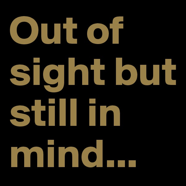 Out of sight but still in mind...