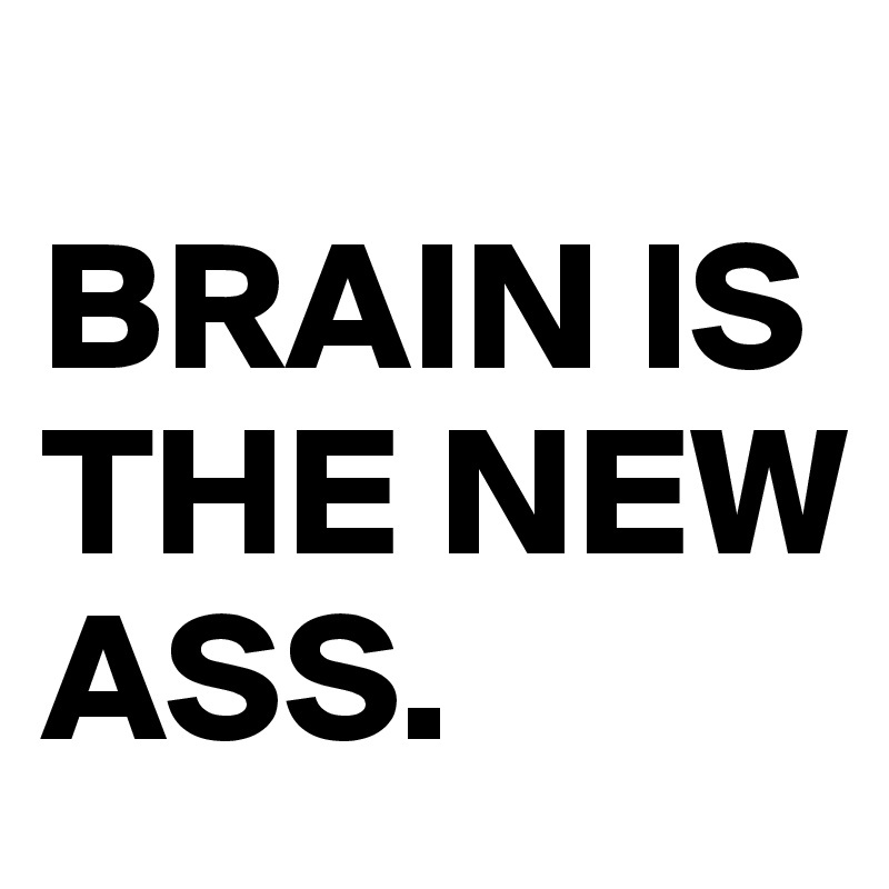 BRAIN IS THE NEW ASS.