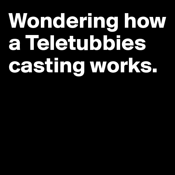 Wondering how a Teletubbies casting works.