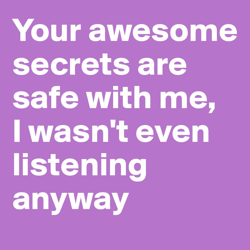 Your awesome secrets are safe with me,  I wasn't even listening anyway