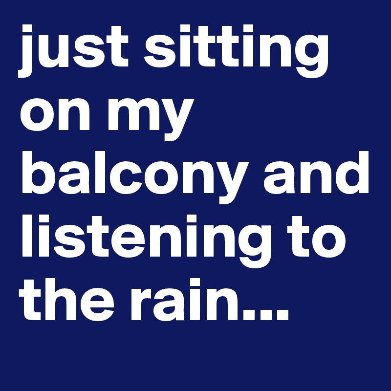 just sitting on my balcony and listening to the rain...