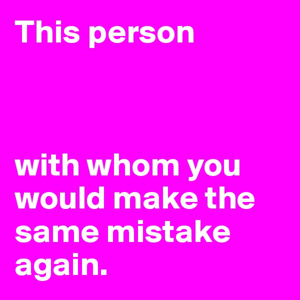 This person    with whom you would make the same mistake again.