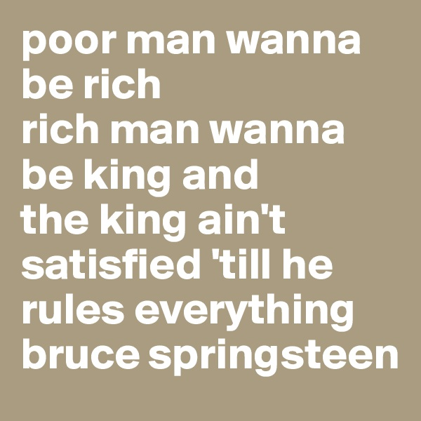 poor man wanna be rich rich man wanna be king and the king ain't satisfied 'till he rules everything bruce springsteen