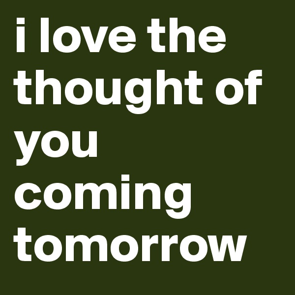 i love the thought of you coming tomorrow