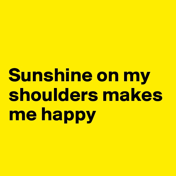 Sunshine on my shoulders makes me happy