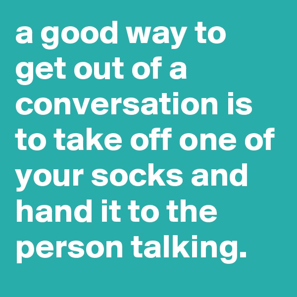 a good way to get out of a conversation is to take off one of your socks and hand it to the person talking.