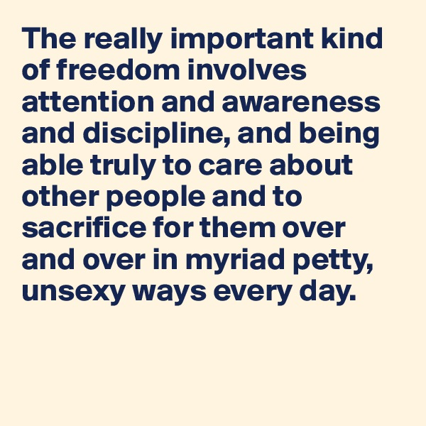 The really important kind of freedom involves attention and awareness and discipline, and being able truly to care about other people and to sacrifice for them over and over in myriad petty, unsexy ways every day.