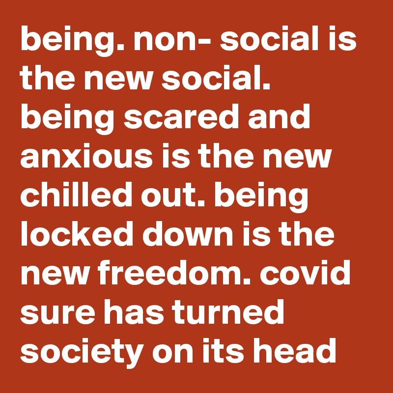 being. non- social is the new social. being scared and anxious is the new chilled out. being locked down is the new freedom. covid sure has turned society on its head